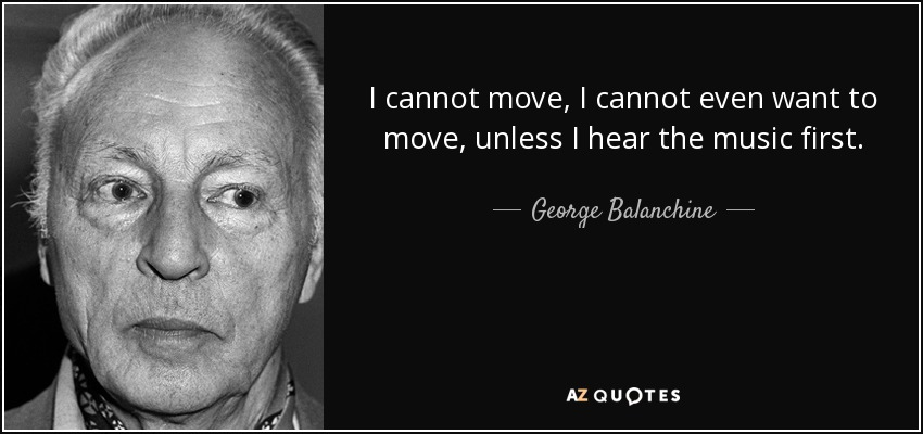 I cannot move, I cannot even want to move, unless I hear the music first. - George Balanchine