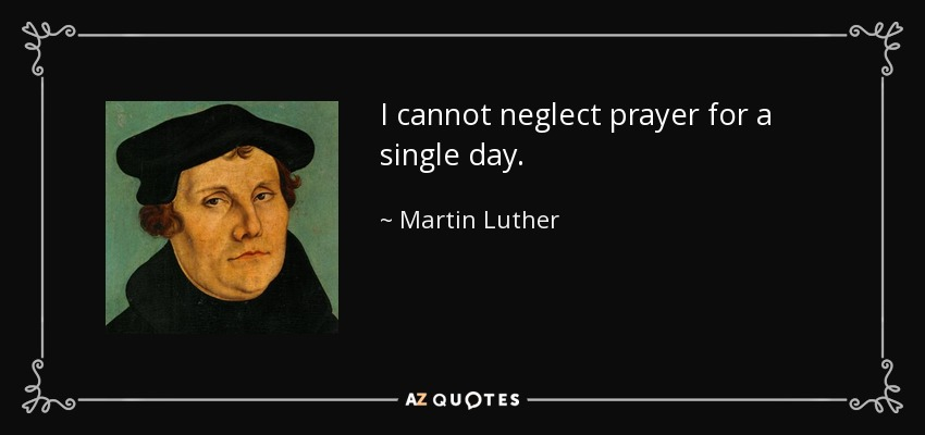 I cannot neglect prayer for a single day. - Martin Luther