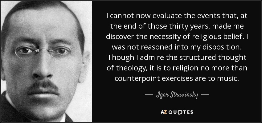 I cannot now evaluate the events that, at the end of those thirty years, made me discover the necessity of religious belief. I was not reasoned into my disposition. Though I admire the structured thought of theology, it is to religion no more than counterpoint exercises are to music. - Igor Stravinsky