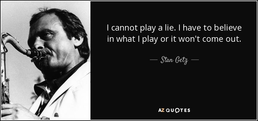 I cannot play a lie. I have to believe in what I play or it won't come out. - Stan Getz