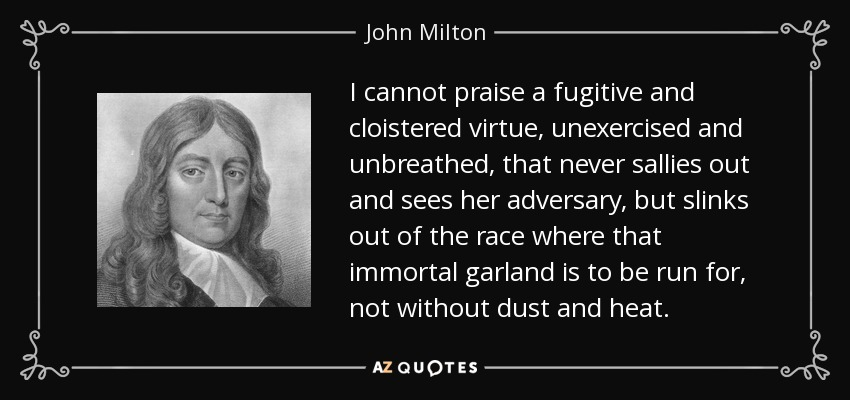 I cannot praise a fugitive and cloistered virtue, unexercised and unbreathed, that never sallies out and sees her adversary, but slinks out of the race where that immortal garland is to be run for, not without dust and heat. - John Milton