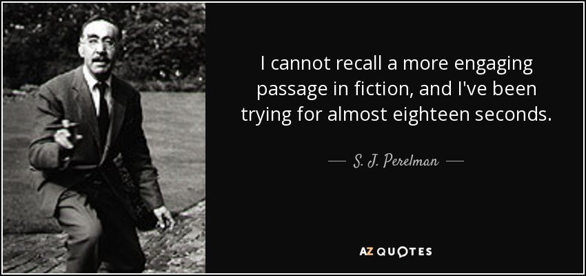 I cannot recall a more engaging passage in fiction, and I've been trying for almost eighteen seconds. - S. J. Perelman