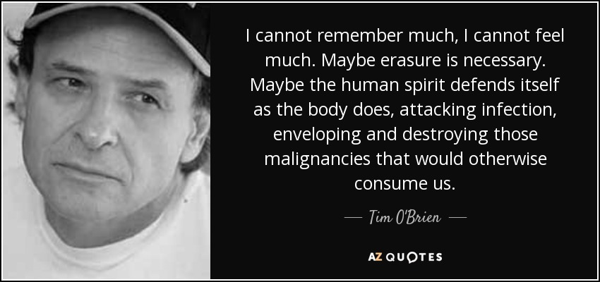 I cannot remember much, I cannot feel much. Maybe erasure is necessary. Maybe the human spirit defends itself as the body does, attacking infection, enveloping and destroying those malignancies that would otherwise consume us. - Tim O'Brien