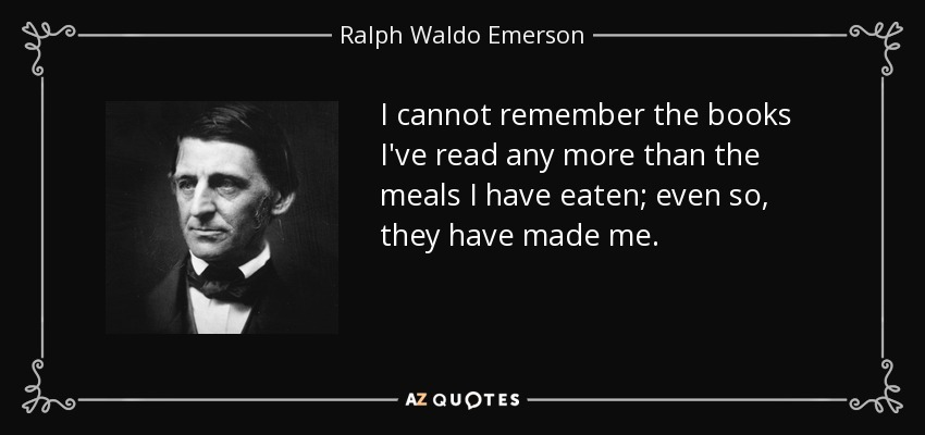I cannot remember the books I've read any more than the meals I have eaten; even so, they have made me. - Ralph Waldo Emerson