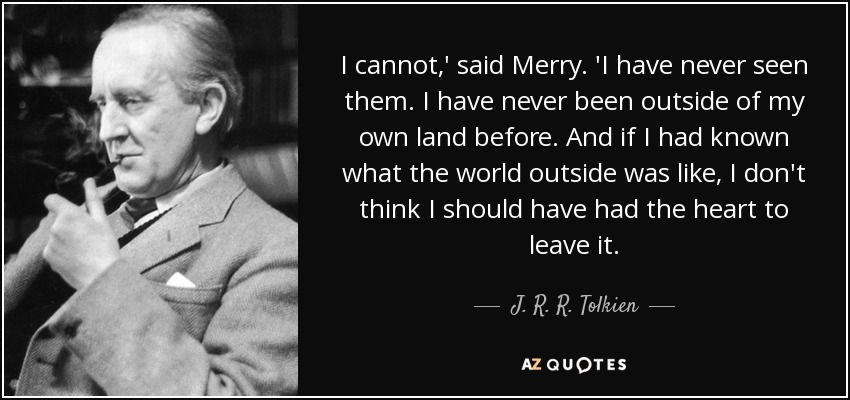 I cannot,' said Merry. 'I have never seen them. I have never been outside of my own land before. And if I had known what the world outside was like, I don't think I should have had the heart to leave it. - J. R. R. Tolkien