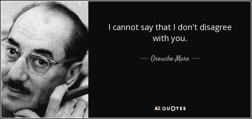 I cannot say that I don't disagree with you. - Groucho Marx