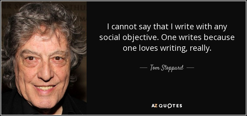 I cannot say that I write with any social objective. One writes because one loves writing, really. - Tom Stoppard