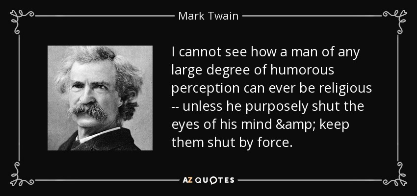 I cannot see how a man of any large degree of humorous perception can ever be religious -- unless he purposely shut the eyes of his mind & keep them shut by force. - Mark Twain