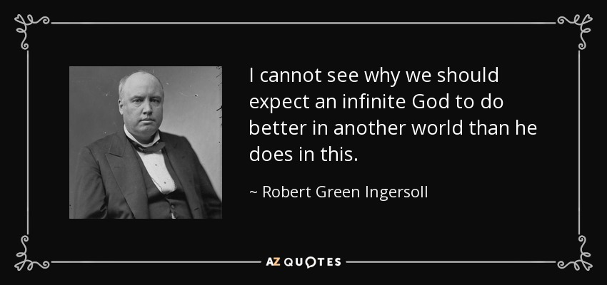 I cannot see why we should expect an infinite God to do better in another world than he does in this. - Robert Green Ingersoll