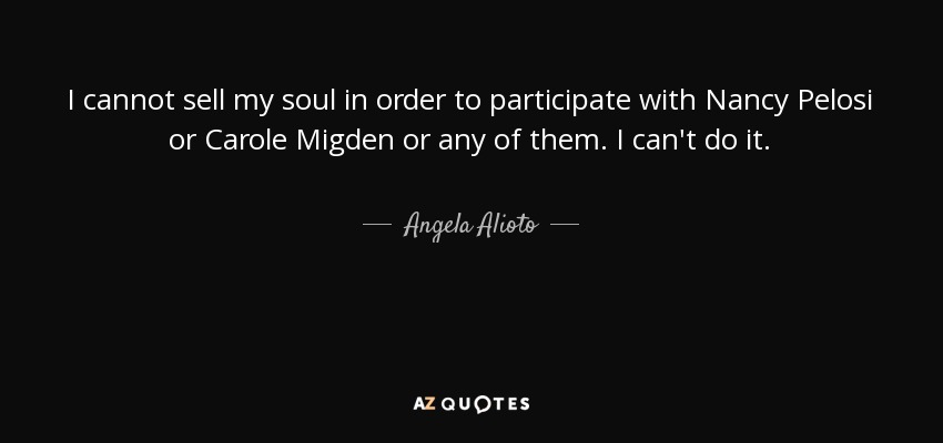 I cannot sell my soul in order to participate with Nancy Pelosi or Carole Migden or any of them. I can't do it. - Angela Alioto