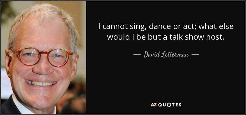 I cannot sing, dance or act; what else would I be but a talk show host. - David Letterman