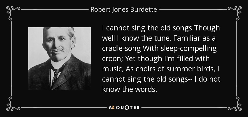 I cannot sing the old songs Though well I know the tune, Familiar as a cradle-song With sleep-compelling croon; Yet though I'm filled with music, As choirs of summer birds, I cannot sing the old songs-- I do not know the words. - Robert Jones Burdette