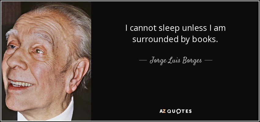 I cannot sleep unless I am surrounded by books. - Jorge Luis Borges