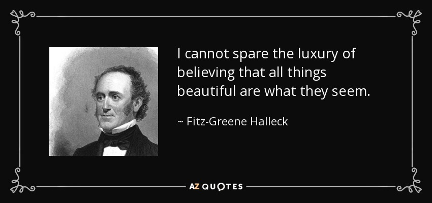 I cannot spare the luxury of believing that all things beautiful are what they seem. - Fitz-Greene Halleck