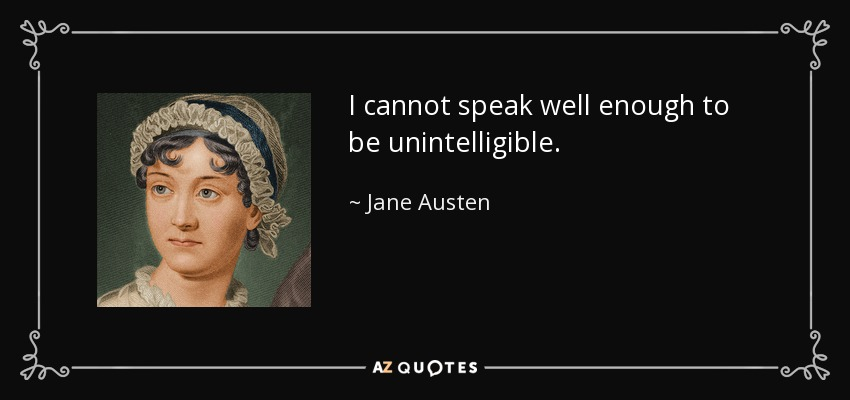 I cannot speak well enough to be unintelligible. - Jane Austen