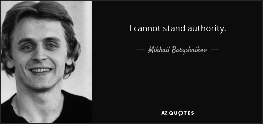 I cannot stand authority. - Mikhail Baryshnikov