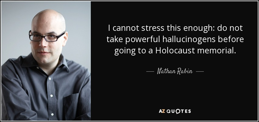 I cannot stress this enough: do not take powerful hallucinogens before going to a Holocaust memorial. - Nathan Rabin