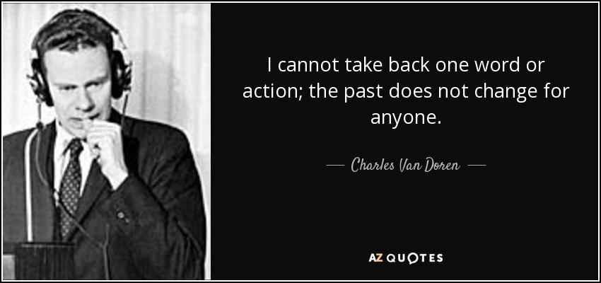 I cannot take back one word or action; the past does not change for anyone. - Charles Van Doren