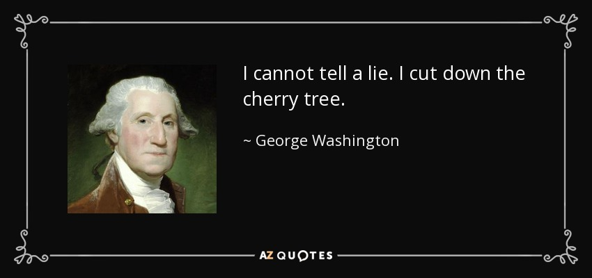 I cannot tell a lie. I cut down the cherry tree. - George Washington