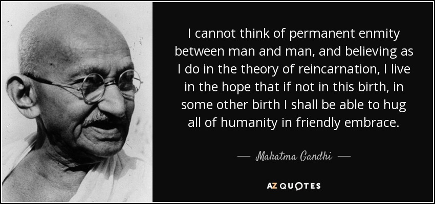 I cannot think of permanent enmity between man and man, and believing as I do in the theory of reincarnation, I live in the hope that if not in this birth, in some other birth I shall be able to hug all of humanity in friendly embrace. - Mahatma Gandhi