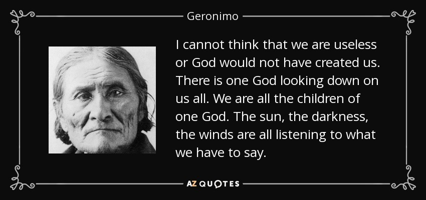 I cannot think that we are useless or God would not have created us. There is one God looking down on us all. We are all the children of one God. The sun, the darkness, the winds are all listening to what we have to say. - Geronimo