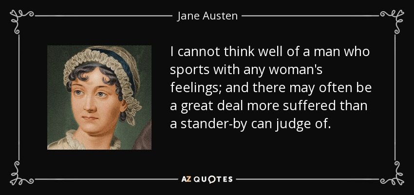 I cannot think well of a man who sports with any woman's feelings; and there may often be a great deal more suffered than a stander-by can judge of. - Jane Austen