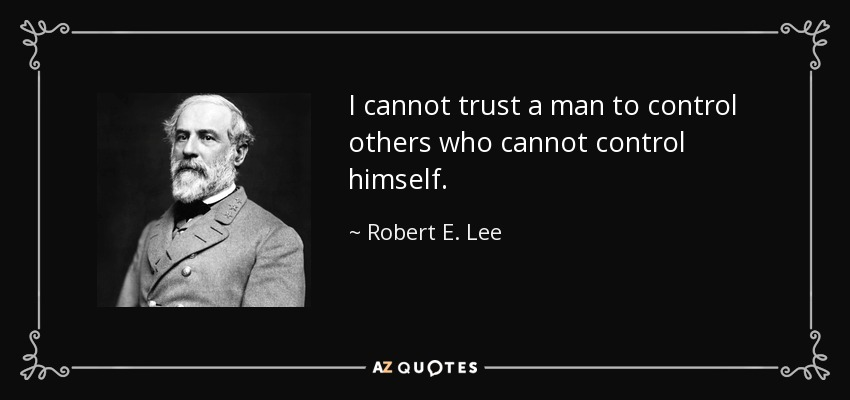 I cannot trust a man to control others who cannot control himself. - Robert E. Lee