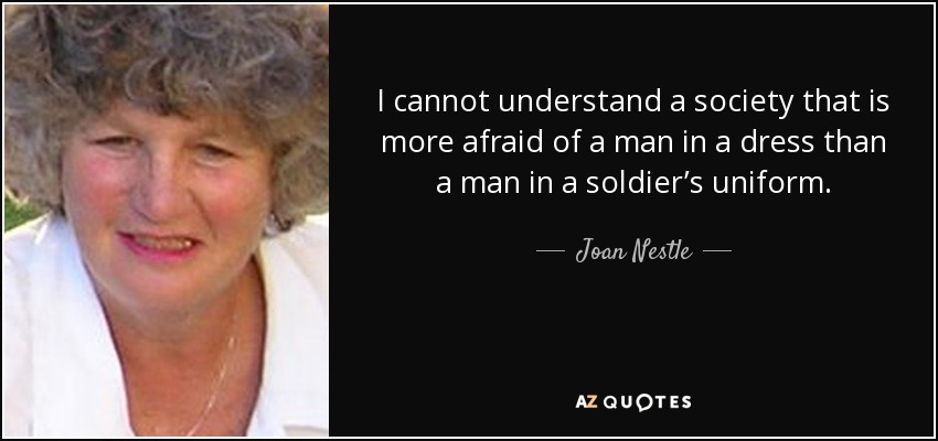 I cannot understand a society that is more afraid of a man in a dress than a man in a soldier's uniform. - Joan Nestle