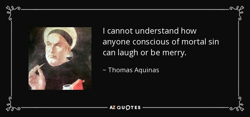I cannot understand how anyone conscious of mortal sin can laugh or be merry. - Thomas Aquinas