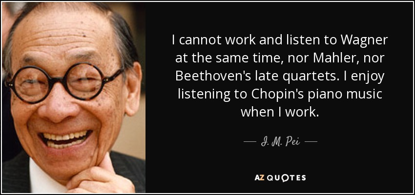 I cannot work and listen to Wagner at the same time, nor Mahler, nor Beethoven's late quartets. I enjoy listening to Chopin's piano music when I work. - I. M. Pei
