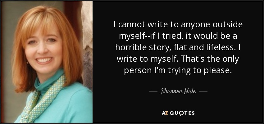 I cannot write to anyone outside myself--if I tried, it would be a horrible story, flat and lifeless. I write to myself. That's the only person I'm trying to please. - Shannon Hale