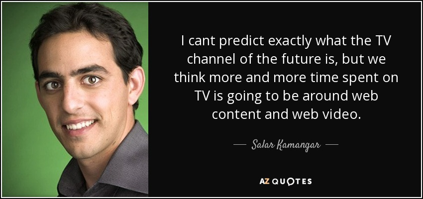 I cant predict exactly what the TV channel of the future is, but we think more and more time spent on TV is going to be around web content and web video. - Salar Kamangar