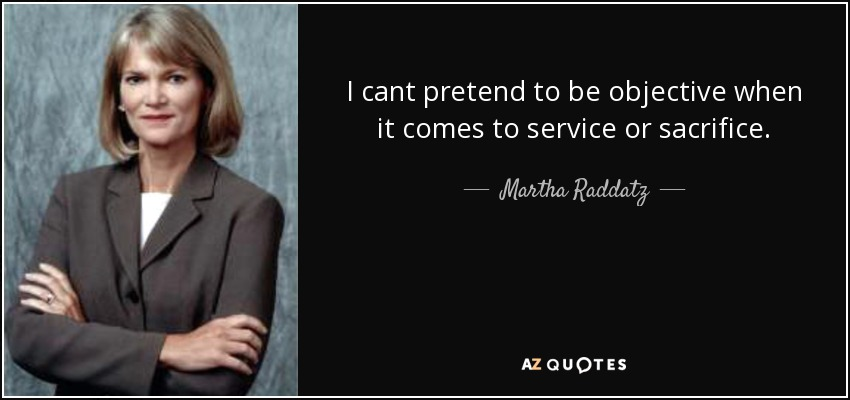 I cant pretend to be objective when it comes to service or sacrifice. - Martha Raddatz