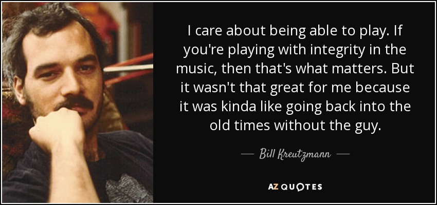 I care about being able to play. If you're playing with integrity in the music, then that's what matters. But it wasn't that great for me because it was kinda like going back into the old times without the guy. - Bill Kreutzmann