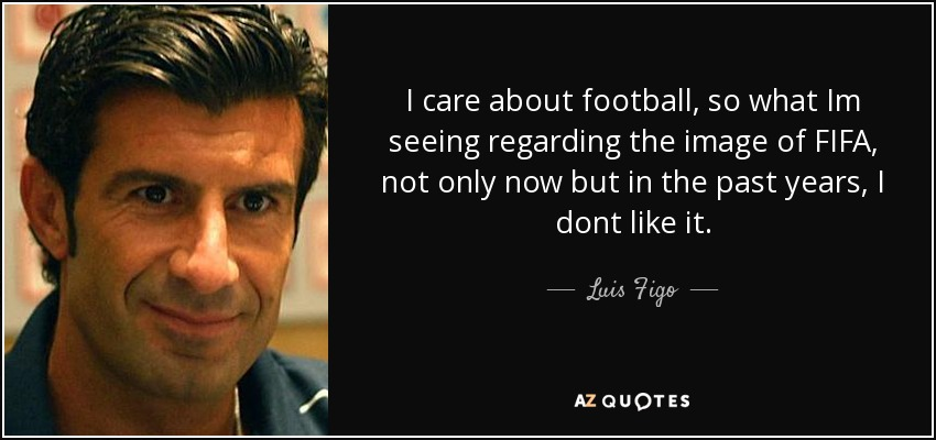 I care about football, so what Im seeing regarding the image of FIFA, not only now but in the past years, I dont like it. - Luis Figo
