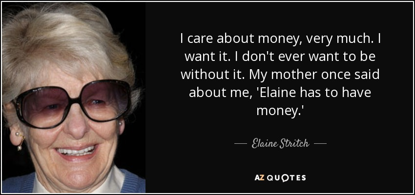 I care about money, very much. I want it. I don't ever want to be without it. My mother once said about me, 'Elaine has to have money.' - Elaine Stritch