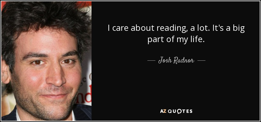 I care about reading, a lot. It's a big part of my life. - Josh Radnor