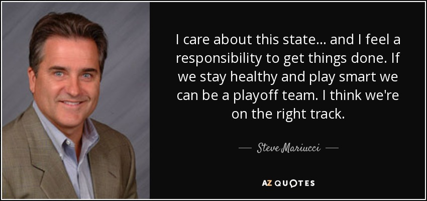 I care about this state... and I feel a responsibility to get things done. If we stay healthy and play smart we can be a playoff team. I think we're on the right track. - Steve Mariucci