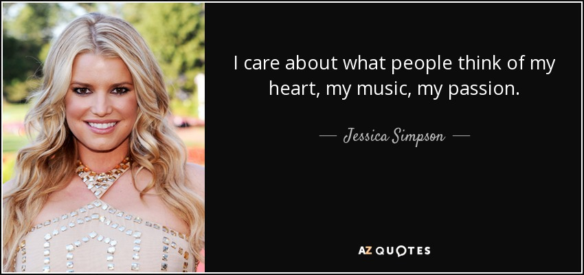 I care about what people think of my heart, my music, my passion. - Jessica Simpson