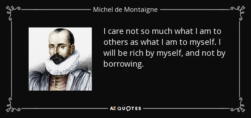 I care not so much what I am to others as what I am to myself. I will be rich by myself, and not by borrowing. - Michel de Montaigne