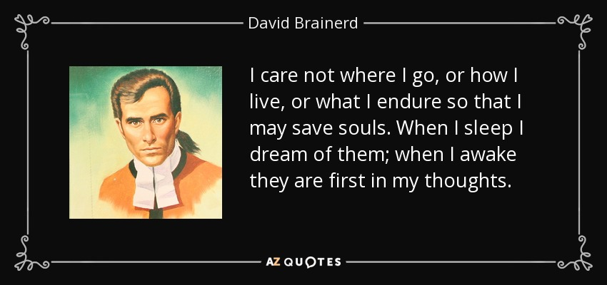 I care not where I go, or how I live, or what I endure so that I may save souls. When I sleep I dream of them; when I awake they are first in my thoughts. - David Brainerd