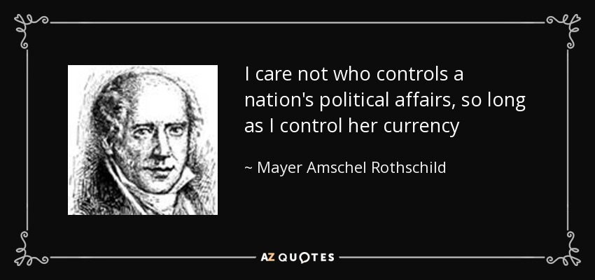Mayer Amschel Rothschild quote: I care not who controls a ...