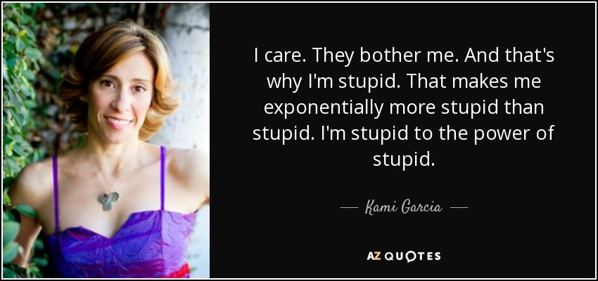 I care. They bother me. And that's why I'm stupid. That makes me exponentially more stupid than stupid. I'm stupid to the power of stupid. - Kami Garcia