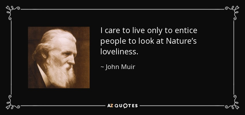 I care to live only to entice people to look at Nature's loveliness. - John Muir