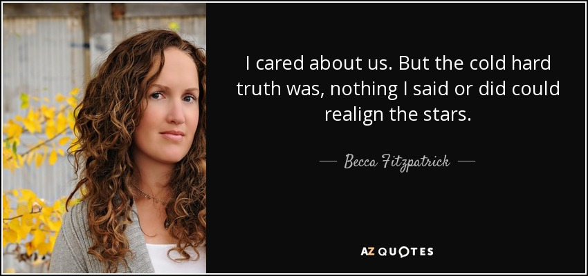 I cared about us. But the cold hard truth was, nothing I said or did could realign the stars. - Becca Fitzpatrick