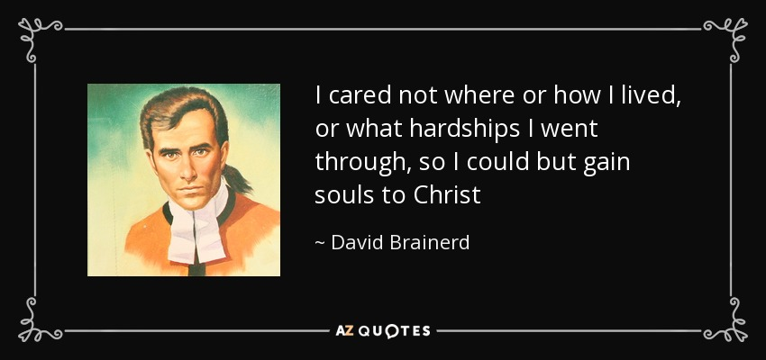 I cared not where or how I lived, or what hardships I went through, so I could but gain souls to Christ - David Brainerd