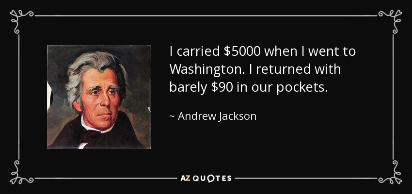 I carried $5000 when I went to Washington. I returned with barely $90 in our pockets. - Andrew Jackson
