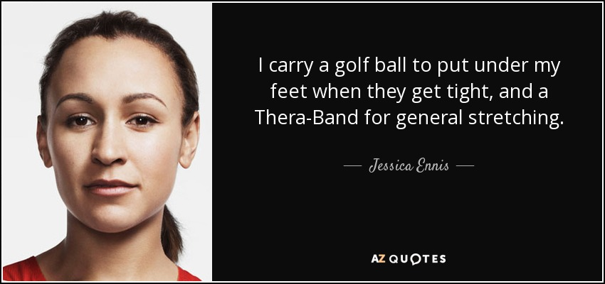 I carry a golf ball to put under my feet when they get tight, and a Thera-Band for general stretching. - Jessica Ennis