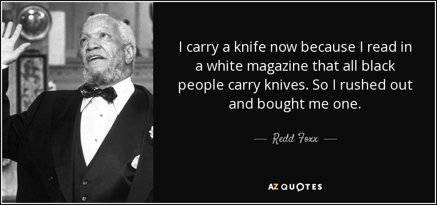 I carry a knife now because I read in a white magazine that all black people carry knives. So I rushed out and bought me one. - Redd Foxx