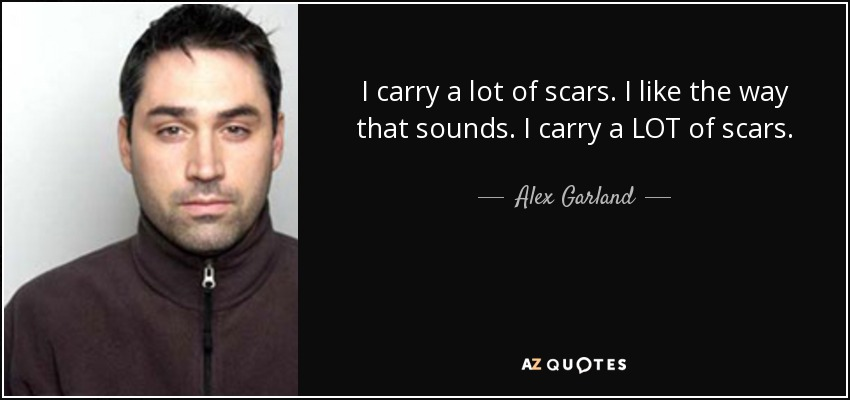 I carry a lot of scars. I like the way that sounds. I carry a LOT of scars. - Alex Garland